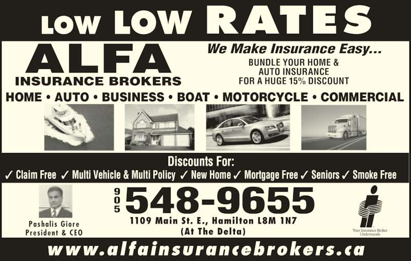 Alfa Insurance Brokers (905-548-9655) - Display Ad - 1109 Main St. E., Hamilton L8M 1N7 (At The Delta) HOME ? AUTO ? BUSINESS ? BOAT ? MOTORCYCLE ? COMMERCIAL Discounts For: ? Claim Free  ? Multi Vehicle & Multi Policy  ? New Home ? Mortgage Free ? Seniors ? Smoke Free 5548-9655 We Make Insurance Easy... BUNDLE YOUR HOME & AUTO INSURANCE FOR A HUGE 15% DISCOUNT Pasha l i s  G iore Pres ident  & CEO www.alfainsurancebrokers.ca