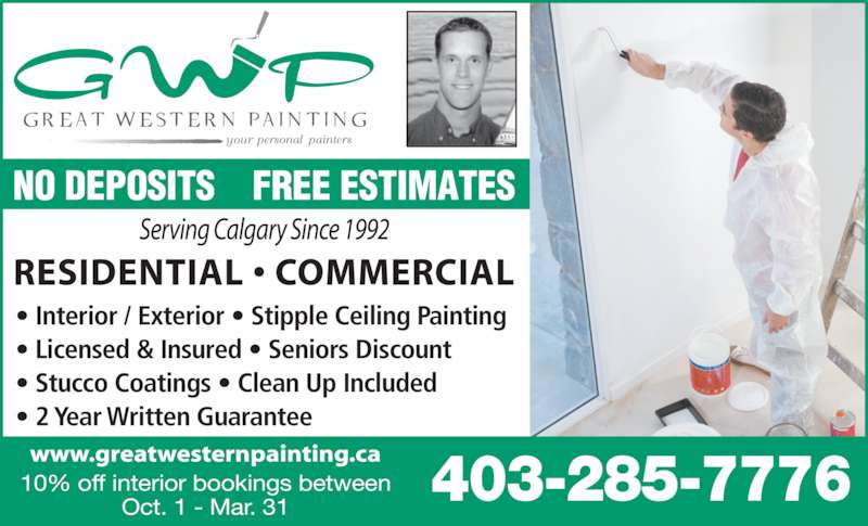 Great Western Painting Inc (403-285-7776) - Display Ad - ? Interior / Exterior ? Stipple Ceiling Painting NO DEPOSITS    FREE ESTIMATES Oct. 1 - Mar. 31 403-285-7776 10% off interior bookings between ? Licensed & Insured ? Seniors Discount ? Stucco Coatings ? Clean Up Included ? 2 Year Written Guarantee