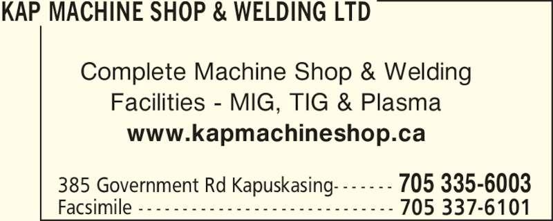 Kap Machine Shop & Welding Ltd (705-335-6003) - Display Ad - KAP MACHINE SHOP & WELDING LTD 385 Government Rd Kapuskasing- - - - - - - Facsimile - - - - - - - - - - - - - - - - - - - - - - - - - - - - - 705 337-6101 705 335-6003 Complete Machine Shop & Welding Facilities - MIG, TIG & Plasma www.kapmachineshop.ca