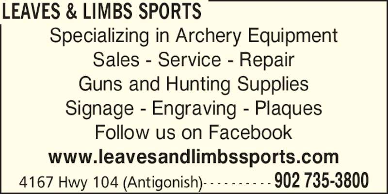 Leaves & Limbs Sports (902-735-3800) - Display Ad - Specializing in Archery Equipment Sales - Service - Repair Guns and Hunting Supplies Signage - Engraving - Plaques Follow us on Facebook www.leavesandlimbssports.com 4167 Hwy 104 (Antigonish)- - - - - - - - - - 902 735-3800 LEAVES & LIMBS SPORTS