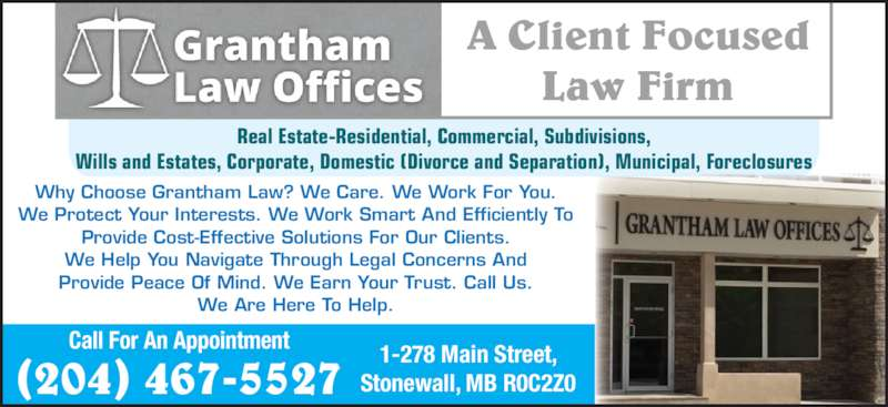 Grantham Law Offices (204-467-5527) - Display Ad - A Client Focused Law Firm Why Choose Grantham Law? We Care. We Work For You. We Protect Your Interests. We Work Smart And Efficiently To Provide Cost-Effective Solutions For Our Clients. We Help You Navigate Through Legal Concerns And Provide Peace Of Mind. We Earn Your Trust. Call Us. We Are Here To Help. Real Estate-Residential, Commercial, Subdivisions, Wills and Estates, Corporate, Domestic (Divorce and Separation), Municipal, Foreclosures 1-278 Main Street, Stonewall, MB R0C2Z0 Call For An Appointment (204) 467-5527