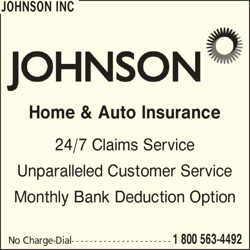 Johnson Inc (1-800-563-4492) - Display Ad - JOHNSON INC Home & Auto Insurance 24/7 Claims Service Unparalleled Customer Service Monthly Bank Deduction Option No Charge-Dial- - - - - - - - - - - - - - - - - - - - - - 1 800 563-4492