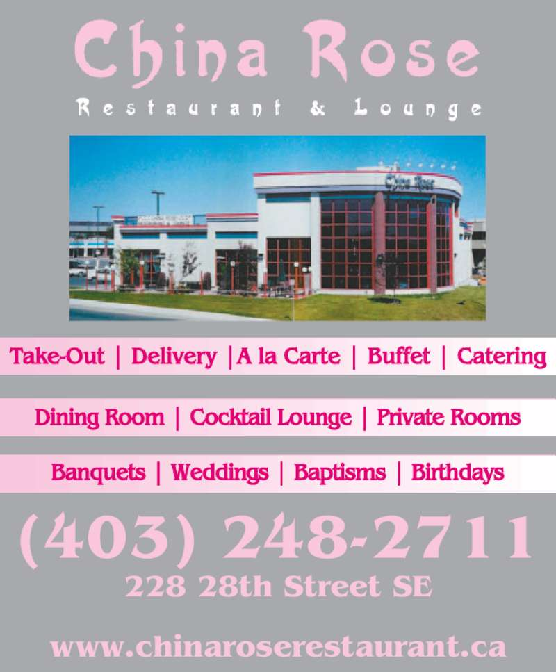 China Rose Restaurant (403-248-2711) - Display Ad - (403) 248-2711 228 28th Street SE www.chinaroserestaurant.ca Take-Out | Delivery |A la Carte | Buffet | Catering Banquets | Weddings | Baptisms | Birthdays Dining Room | Cocktail Lounge | Private Rooms