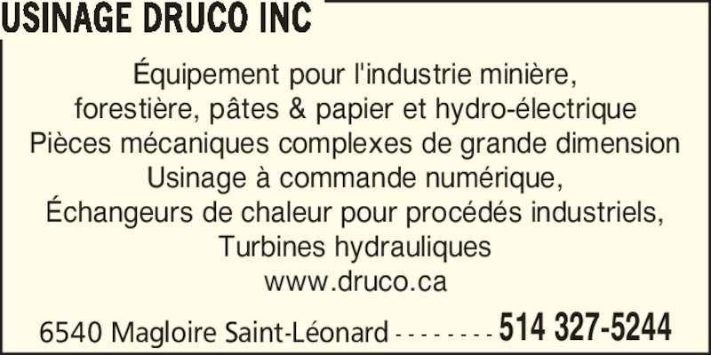 Usinage Druco (514-327-5244) - Annonce illustrée======= - 6540 Magloire Saint-L?onard - - - - - - - - 514 327-5244 USINAGE DRUCO INC ?quipement pour l'industrie mini?re, foresti?re, p?tes & papier et hydro-?lectrique Pi?ces m?caniques complexes de grande dimension Usinage ? commande num?rique, ?changeurs de chaleur pour proc?d?s industriels, Turbines hydrauliques www.druco.ca