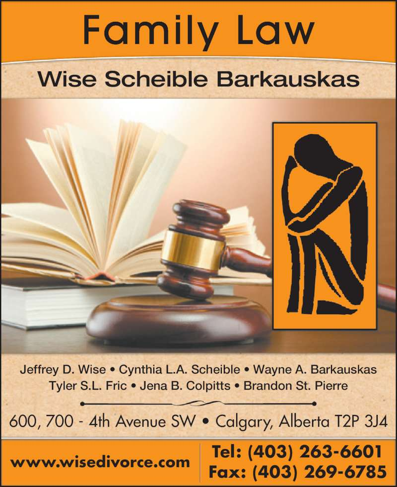 Wise Scheible Barkauskas (403-263-6601) - Display Ad - Wise Scheible Barkauskas Family Law Jeffrey D. Wise ? Cynthia L.A. Scheible ? Wayne A. Barkauskas Tyler S.L. Fric ? Jena B. Colpitts ? Brandon St. Pierre 600, 700 - 4th Avenue SW ? Calgary, Alberta T2P 3J4 Fax: (403) 269-6785www.wisedivorce.com Tel: (403) 263-6601