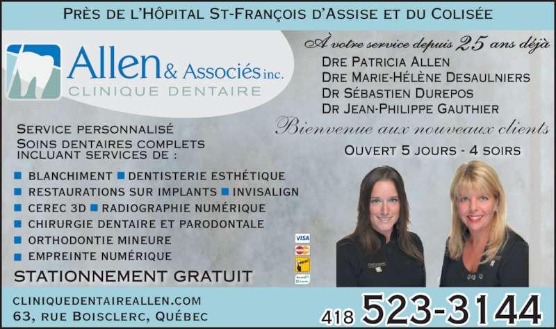 Clinique Dentaire Allen & Associés (418-523-3144) - Annonce illustrée======= - Service personnalis? Soins dentaires complets incluant services de : BLANCHIMENT    DENTISTERIE ESTH?TIQUE RESTAURATIONS SUR IMPLANTS    INVISALIGN CEREC 3D    RADIOGRAPHIE NUM?RIQUE CHIRURGIE DENTAIRE ET PARODONTALE Ouvert 5 jours - 4 soirs EMPREINTE NUM?RIQUE Dre Patricia Allen Dre Marie-H?l?ne Desaulniers Dr S?bastien Durepos Dr Jean-Philippe Gauthier 418 523-314463, rue Boisclerc, Qu?beccliniquedentaireallen.com ORTHODONTIE MINEURE Bienvenue aux nouveaux clients Pr?s de l?H?pital St-Fran?ois d?Assise et du Colis?e STATIONNEMENT GRATUIT ? votre service depuis 25 ans d?j?