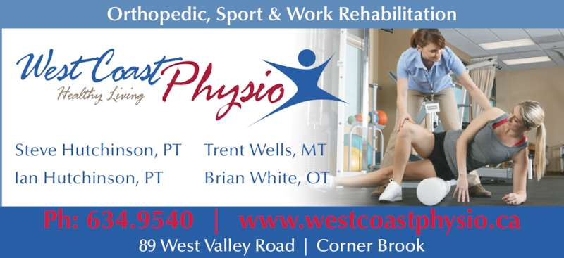 West Coast Physio (709-634-9540) - Display Ad - Steve Hutchinson, PT Ian Hutchinson, PT Trent Wells, MT Brian White, OT Orthopedic, Sport & Work Rehabilitation 89 West Valley Road  |  Corner Brook Ph: 634.9540  |  www.westcoastphysio.ca