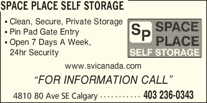 Space Place Self Storage South - Display Ad - SPACE PLACE SELF STORAGE www.svicanada.com ? Pin Pad Gate Entry ? Clean, Secure, Private Storage ? Open 7 Days A Week,   24hr Security 4810 80 Ave SE Calgary - - - - - - - - - - -  403 236-0343 ?FOR INFORMATION CALL?