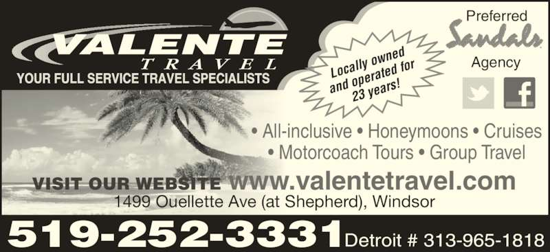 Valente Travel Inc (519-252-3331) - Display Ad - VISIT OUR WEBSITE www.valentetravel.com 1499 Ouellette Ave (at Shepherd), Windsor 519-252-3331Detroit # 313-965-1818 ? All-inclusive ? Honeymoons ? Cruises ? Motorcoach Tours ? Group Travel Local ly ow ned and o perat ed for 23 ye ars! Preferred Agency