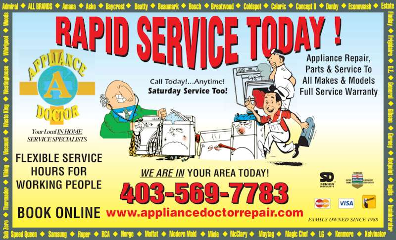 A Appliance Doctor (403-569-7783) - Display Ad - Call Today!...Anytime! Saturday Service Too! 403-569-7783 FAMILY OWNED SINCE 1988 SERVICE SPECIALISTS ing Th er ma do Su b Z er Wo od Vik us Wa ste ng Vis Admiral ALL BRANDS Amana Asko Baycrest Beatty Beaumark Bosch Breatwood Coldspot Caloric Concept II Danby Econowash Estate Modern MaidMoffat KelvinatorKenmoreMagic ChefMaytagMcClary Wh irl po ol We sti ng ho co un Appliance Repair, Parts & Service To All Makes & Models Full Service Warranty FLEXIBLE SERVICE HOURS FOR WORKING PEOPLE BOOK ONLINE www.appliancedoctorrepair.com WE ARE IN YOUR AREA TODAY! Your LocalIN HOME Gurney Gibson General G.E.  Frigidaire Findlay Insinkerator Inglis Hotpoint LGNorge MieleRCARoperSamsungSpeed Queen  Ki