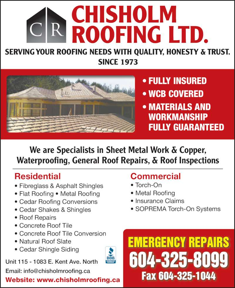 Chisholm Roofing Ltd (604-325-8099) - Display Ad - ? Cedar Shingle Siding Commercial ? Torch-On ? Metal Roofing ? Insurance Claims ? SOPREMA Torch-On Systems CHISHOLM ROOFING LTD.C R SERVING YOUR ROOFING NEEDS WITH QUALITY, HONESTY & TRUST. SINCE 1973 ? FULLY INSURED ? WCB COVERED ? MATERIALS AND   WORKMANSHIP  FULLY GUARANTEED Unit 115 - 1083 E. Kent Ave. North Website: www.chisholmroofing.ca 604-325-8099 Fax 604-325-1044 EMERGENCY REPAIRS We are Specialists in Sheet Metal Work & Copper, Waterproofing, General Roof Repairs, & Roof Inspections Residential ? Fibreglass & Asphalt Shingles ? Flat Roofing ? Metal Roofing ? Cedar Roofing Conversions ? Cedar Shakes & Shingles ? Roof Repairs ? Concrete Roof Tile ? Concrete Roof Tile Conversion ? Natural Roof Slate
