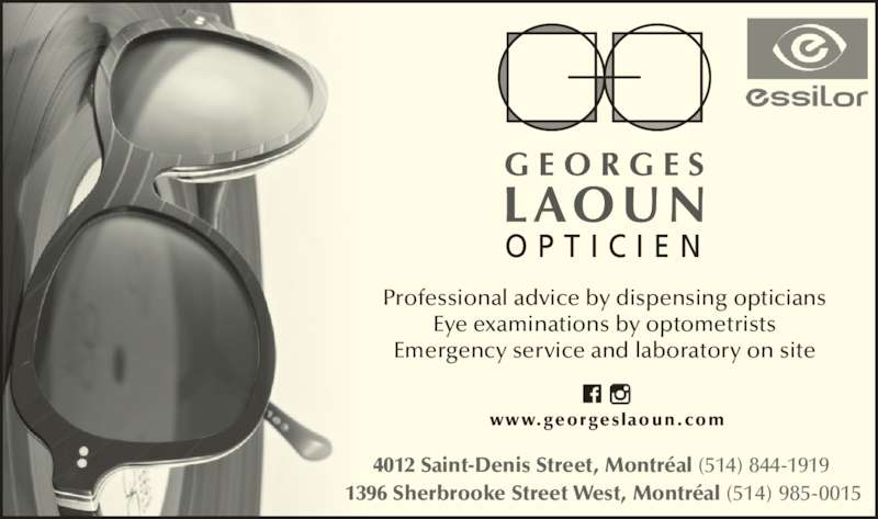 Georges Laoun Optician (5148441919) - Display Ad - Professional advice by dispensing opticians    Eye examinations by optometrists Emergency service and laboratory on site 1396 Sherbrooke Street West, Montr?al (514) 985-0015 4012 Saint-Denis Street, Montr?al (514) 844-1919   www.georgeslaoun.com O P T I C I E N