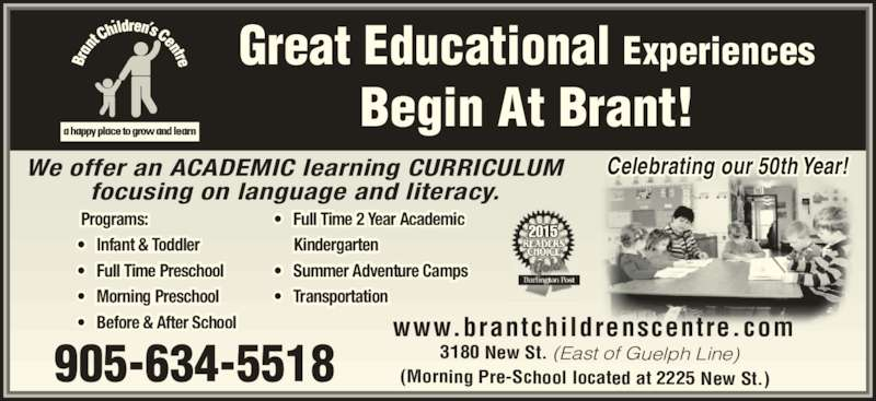 Brant Children's Centre (905-634-5518) - Display Ad - www.brantchildrenscentre.com 905-634-5518 3180 New St. (East of Guelph Line) Great Educational Experiences Begin At Brant! We offer an ACADEMIC learning CURRICULUM focusing on language and literacy.  Programs: ? Infant & Toddler ? Full Time Preschool  ? Morning Preschool ? Before & After School ? Full Time 2 Year Academic      Kindergarten ? Summer Adventure Camps ? Transportation (Morning Pre-School located at 2225 New St.) 2015 Celebrating our 50th Year!