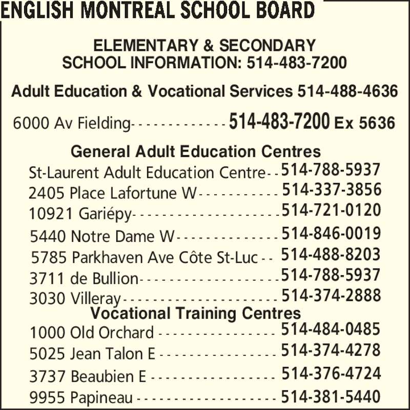 English Montreal School Board (514-483-7200) - Display Ad - 5025 Jean Talon E - - - - - - - - - - - - - - - - 514-374-4278 3737 Beaubien E - - - - - - - - - - - - - - - - - 514-376-4724 9955 Papineau - - - - - - - - - - - - - - - - - - - 514-381-5440 General Adult Education Centres 3030 Villeray - - - - - - - - - - - - - - - - - - - - - 514-374-2888 3711 de Bullion- - - - - - - - - - - - - - - - - - -514-788-5937 5785 Parkhaven Ave C?te St-Luc - - 514-488-8203 5440 Notre Dame W- - - - - - - - - - - - - - 514-846-0019 10921 Gari?py- - - - - - - - - - - - - - - - - - - -514-721-0120 2405 Place Lafortune W- - - - - - - - - - - 514-337-3856 St-Laurent Adult Education Centre- -514-788-5937 1000 Old Orchard - - - - - - - - - - - - - - - - 514-484-0485 ENGLISH MONTREAL SCHOOL BOARD ELEMENTARY & SECONDARY SCHOOL INFORMATION: 514-483-7200 Adult Education & Vocational Services 514-488-4636 Vocational Training Centres 6000 Av Fielding- - - - - - - - - - - - - 514-483-7200 Ex 5636