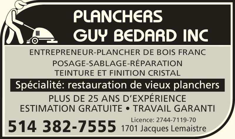 Planchers Guy Bedard Inc (514-382-7555) - Annonce illustrée======= - GUY BEDARD INC ENTREPRENEUR-PLANCHER DE BOIS FRANC POSAGE-SABLAGE-R?PARATION TEINTURE ET FINITION CRISTAL 1701 Jacques Lemaistre PLUS DE 25 ANS D?EXP?RIENCE ESTIMATION GRATUITE ? TRAVAIL GARANTI 514 382-7555 Sp?cialit?: restauration de vieux planchers Licence: 2744-7119-70 PLANCHERS