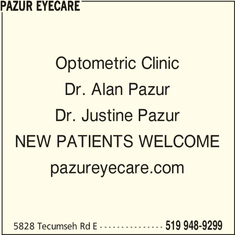 Pazur Eyecare (519-948-9299) - Display Ad - Optometric Clinic 5828 Tecumseh Rd E - - - - - - - - - - - - - - - 519 948-9299 Dr. Alan Pazur Dr. Justine Pazur NEW PATIENTS WELCOME pazureyecare.com PAZUR EYECARE