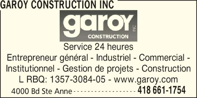 Garoy Construction Inc (418-661-1754) - Annonce illustrée======= - GAROY CONSTRUCTION INC 4000 Bd Ste Anne 418 661-1754- - - - - - - - - - - - - - - - - - Service 24 heures Entrepreneur g?n?ral - Industriel - Commercial - Institutionnel - Gestion de projets - Construction L RBQ: 1357-3084-05 - www.garoy.com
