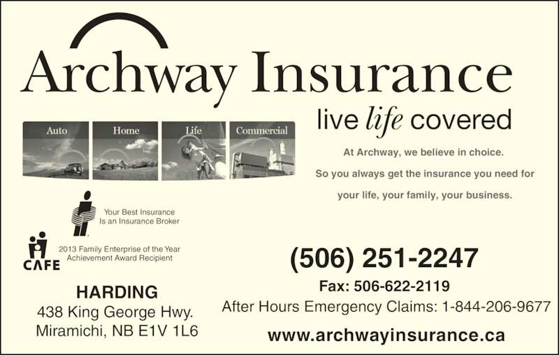 Archway Insurance-Harding (506-622-4087) - Display Ad - life Archway Insurance live covered At Archway, we believe in choice.  So you always get the insurance you need for your life, your family, your business. Your Best Insurance Is an Insurance Broker 2013 Family Enterprise of the Year Achievement Award Recipient After Hours Emergency Claims: 1-844-206-9677 Fax: 506-622-2119 www.archwayinsurance.ca (506) 251-2247 HARDING 438 King George Hwy.  Miramichi, NB E1V 1L6