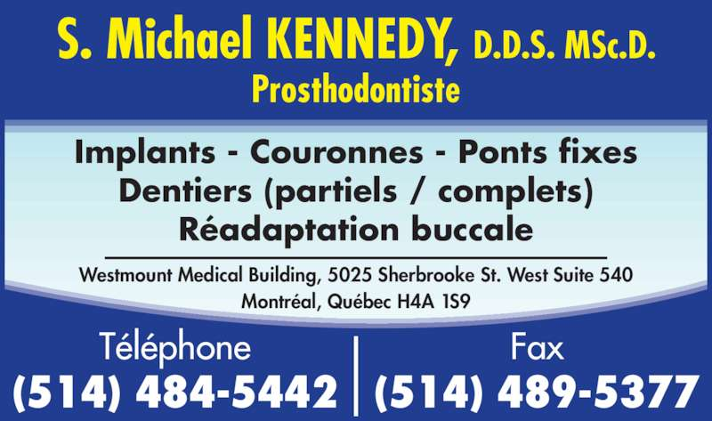 Kennedy S Michael Dr (514-484-5442) - Annonce illustrée======= - Dentiers (partiels / complets) R?adaptation buccale Implants - Couronnes - Ponts fixes S. Michael KENNEDY, D.D.S. MSc.D. Prosthodontiste Fax (514) 489-5377 T?l?phone (514) 484-5442 Westmount Medical Building, 5025 Sherbrooke St. West Suite 540 Montr?al, Qu?bec H4A 1S9