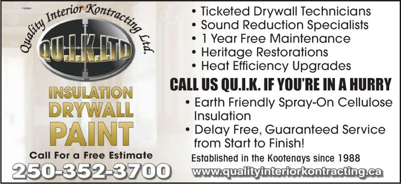 Quality Interior Kontracting (250-352-3700) - Display Ad - Call For a Free Estimate Established in the Kootenays since 1988 ? Ticketed Drywall Technicians ? Sound Reduction Specialists ? 1 Year Free Maintenance ? Heritage Restorations ? Heat Efficiency Upgrades ? Earth Friendly Spray-On Cellulose    Insulation ? Delay Free, Guaranteed Service    from Start to Finish! CALL US QU.I.K. IF YOU?RE IN A HURRY