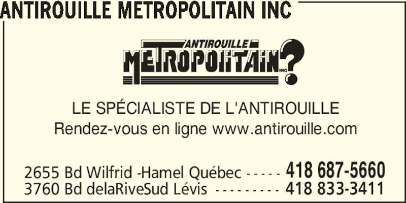 Antirouille Métropolitain Inc (418-687-5660) - Annonce illustrée======= - ANTIROUILLE METROPOLITAIN INC LE SP?CIALISTE DE L'ANTIROUILLE Rendez-vous en ligne www.antirouille.com 2655 Bd Wilfrid -Hamel Qu?bec - - - - - 418 687-5660 3760 Bd delaRiveSud L?vis - - - - - - - - - 418 833-3411