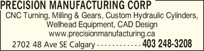 Precision Manufacturing Corp (403-248-3208) - Display Ad - CNC Turning, Milling & Gears, Custom Hydraulic Cylinders, Wellhead Equipment, CAD Design www.precisionmanufacturing.ca PRECISION MANUFACTURING CORP 2702 48 Ave SE Calgary - - - - - - - - - - - - 403 248-3208