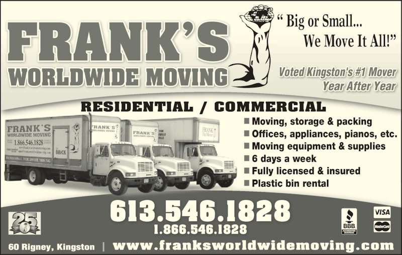 Frank's Worldwide Moving (613-546-1828) - Display Ad - We Move It All!? FRANK?S RESIDENTIAL / COMMERCIAL 613.546.1828 1.866.546.1828 www.franksworldwidemoving.com Voted Kingston's #1 Mover                Year After Year  Moving, storage & packing  Offices, appliances, pianos, etc.  Moving equipment & supplies  6 days a week  Fully licensed & insured  Plastic bin rental 1.866.546.1828 WORLDWIDE MOVING ? Big or Small...