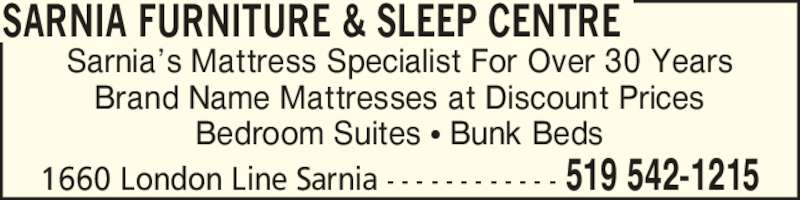 Sarnia Furniture & Sleep Centre (519-542-1215) - Display Ad - 1660 London Line Sarnia - - - - - - - - - - - - 519 542-1215 SARNIA FURNITURE & SLEEP CENTRE Sarnia?s Mattress Specialist For Over 30 Years Brand Name Mattresses at Discount Prices Bedroom Suites ? Bunk Beds 1660 London Line Sarnia - - - - - - - - - - - - 519 542-1215 SARNIA FURNITURE & SLEEP CENTRE Sarnia?s Mattress Specialist For Over 30 Years Brand Name Mattresses at Discount Prices Bedroom Suites ? Bunk Beds