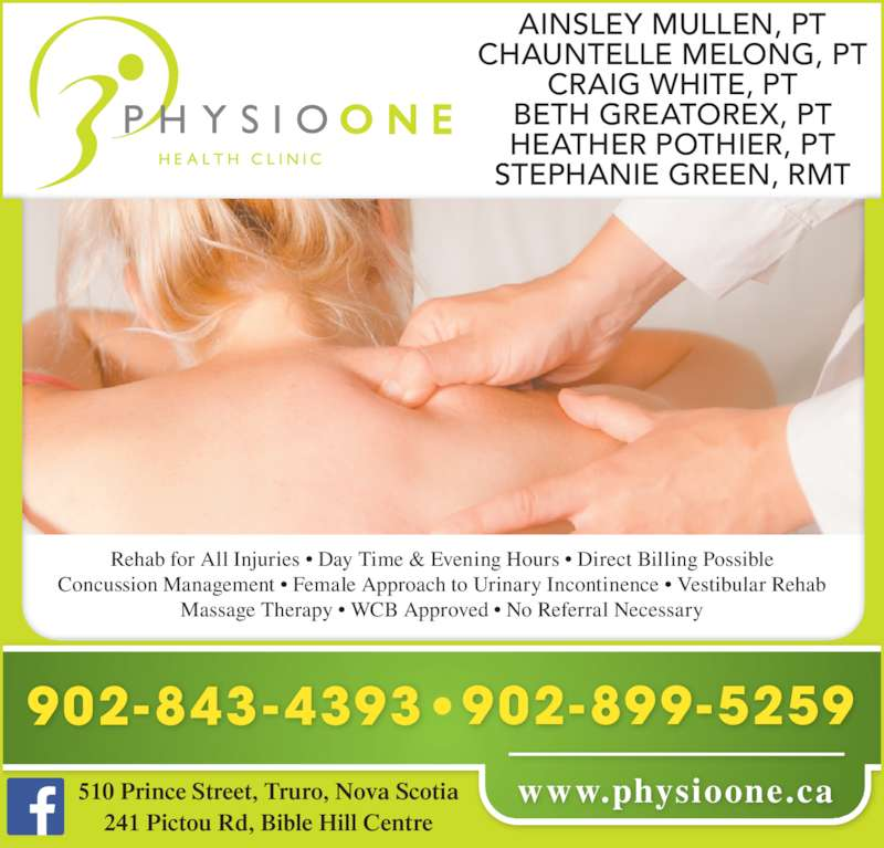 Physio One Health Clinic (902-843-4393) - Display Ad - AINSLEY MULLEN, PT CHAUNTELLE MELONG, PT CRAIG WHITE, PT BETH GREATOREX, PT HEATHER POTHIER, PT STEPHANIE GREEN, RMT Concussion Management ? Female Approach to Urinary Incontinence ? Vestibular Rehab Rehab for All Injuries ? Day Time & Evening Hours ? Direct Billing Possible Massage Therapy ? WCB Approved ? No Referral Necessary www.physioone.ca510 Prince Street, Truro, Nova Scotia 241 Pictou Rd, Bible Hill Centre 902-843-4393 902-899-5259
