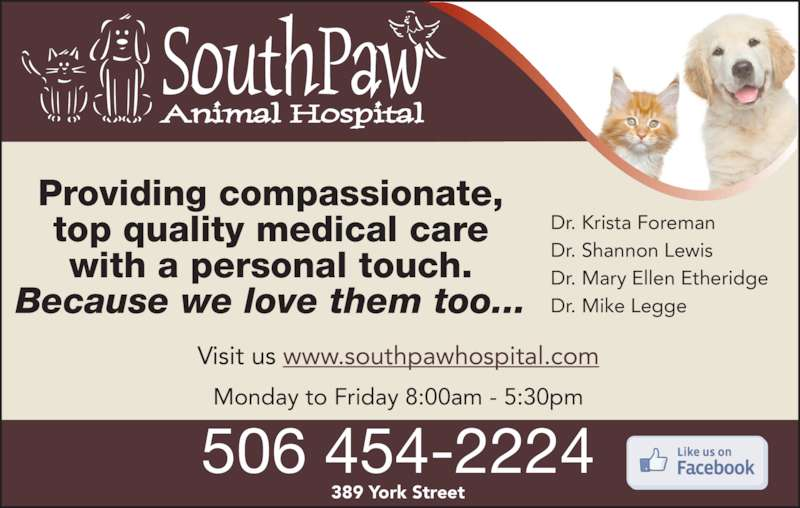 SouthPaw Animal Hospital (506-454-2224) - Display Ad - Dr. Mike Legge top quality medical care with a personal touch. Because we love them too... Visit us www.southpawhospital.com 389 York Street Monday to Friday 8:00am - 5:30pm 506 454-2224 Providing compassionate, Dr. Krista Foreman Dr. Shannon Lewis Dr. Mary Ellen Etheridge