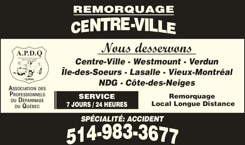 Remorquage Centre-Ville (514-983-3677) - Annonce illustrée======= - Local Longue Distance SP?CIALIT?: ACCIDENT A.P.D.Q ASSOCIATION DES PROFESSIONNELS DU ASSOCIATION DES PROFESSIONNELS DU D?PANNAGE DU QU?BEC SERVICE 7 JOURS / 24 HEURES Nous desservons Centre-Ville - Westmount - Verdun ?le-des-Soeurs - Lasalle - Vieux-Montr?al NDG - C?te-des-Neiges Remorquage
