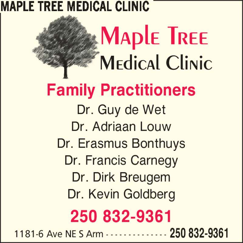 Maple Tree Medical Clinic (250-832-9361) - Display Ad - 1181-6 Ave NE S Arm - - - - - - - - - - - - - - 250 832-9361 Family Practitioners Dr. Guy de Wet Dr. Adriaan Louw Dr. Erasmus Bonthuys Dr. Francis Carnegy Dr. Dirk Breugem Dr. Kevin Goldberg 250 832-9361 MAPLE TREE MEDICAL CLINIC