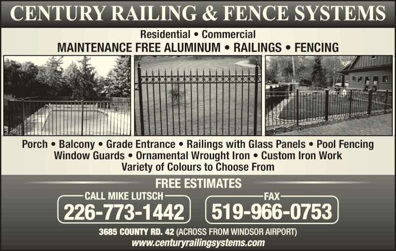 Century Railing Systems Inc (519-966-3006) - Display Ad - MAINTENANCE FREE ALUMINUM ? RAILINGS ? FENCING FREE ESTIMATES 226-773-1442 CALL MIKE LUTSCH 519-966-0753 FAX Residential ? Commercial Porch ? Balcony ? Grade Entrance ? Railings with Glass Panels ? Pool Fencing Window Guards ? Ornamental Wrought Iron ? Custom Iron Work Variety of Colours to Choose From 3685 COUNTY RD. 42 (ACROSS FROM WINDSOR AIRPORT)