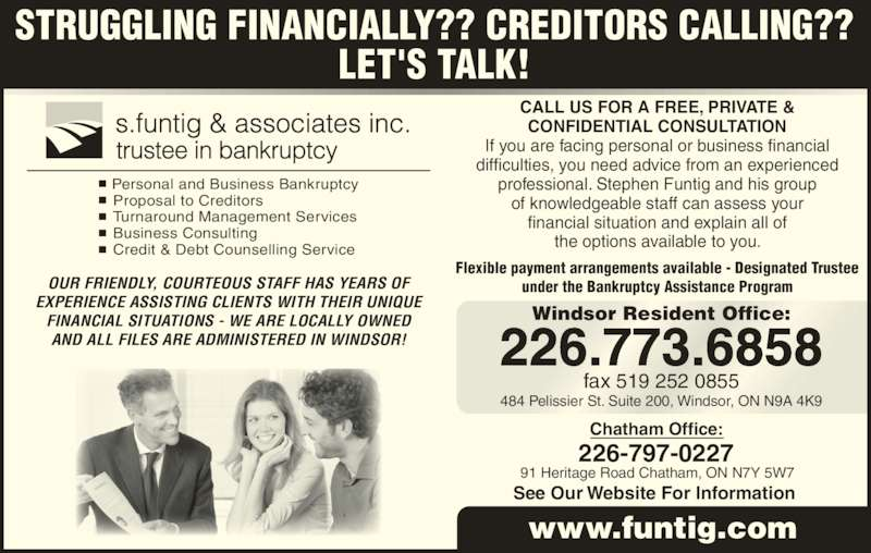 S Funtig & Associates Inc (519-252-8227) - Display Ad - 226.773.6858 fax 519 252 0855 484 Pelissier St. Suite 200, Windsor, ON N9A 4K9 Windsor Resident Office: CALL US FOR A FREE, PRIVATE & CONFIDENTIAL CONSULTATION If you are facing personal or business financial  difficulties, you need advice from an experienced  professional. Stephen Funtig and his group of knowledgeable staff can assess your financial situation and explain all of the options available to you. Flexible payment arrangements available - Designated Trustee under the Bankruptcy Assistance Program Chatham Office: 226-797-0227 See Our Website For Information  www.funtig.com s.funtig & associates inc. trustee in bankruptcy ?  Personal and Business Bankruptcy ?  Proposal to Creditors ?  Turnaround Management Services ?  Business Consulting ?  Credit & Debt Counselling Service STRUGGLING FINANCIALLY?? CREDITORS CALLING?? LET'S TALK! OUR FRIENDLY, COURTEOUS STAFF HAS YEARS OF EXPERIENCE ASSISTING CLIENTS WITH THEIR UNIQUE FINANCIAL SITUATIONS - WE ARE LOCALLY OWNED AND ALL FILES ARE ADMINISTERED IN WINDSOR! 91 Heritage Road Chatham, ON N7Y 5W7