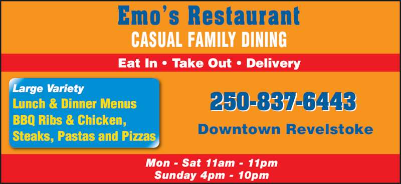 Emo's Pizza & Steak House (2508376443) - Display Ad - Mon - Sat 11am - 11pm Sunday 4pm - 10pm Emo?s Restaurant Eat In ? Take Out ? Delivery CASUAL FAMILY DINING Large Variety  Lunch & Dinner Menus BBQ Ribs & Chicken, Steaks, Pastas and Pizzas 250-837-6443 Downtown Revelstoke
