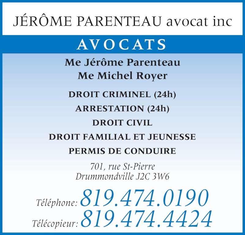 Jérôme Parenteau (819-474-0190) - Annonce illustrée======= - T?l?phone: 819.474.0190 T?l?copieur: 819.474.4424 701, rue St-Pierre Drummondville J2C 3W6 J?R?ME PARENTEAU avocat inc AVOCATS DROIT CRIMINEL (24h) ARRESTATION (24h) DROIT CIVIL DROIT FAMILIAL ET JEUNESSE PERMIS DE CONDUIRE Me J?r?me Parenteau Me Michel Royer
