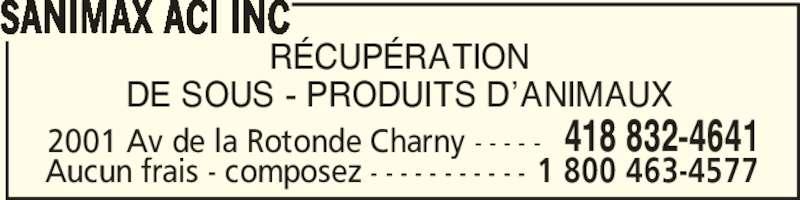 Sanimax ACI Inc (418-832-4641) - Annonce illustrée======= - 2001 Av de la Rotonde Charny - - - - - 418 832-4641 Aucun frais - composez - - - - - - - - - - - 1 800 463-4577 R?CUP?RATION DE SOUS - PRODUITS D?ANIMAUX SANIMAX ACI INC