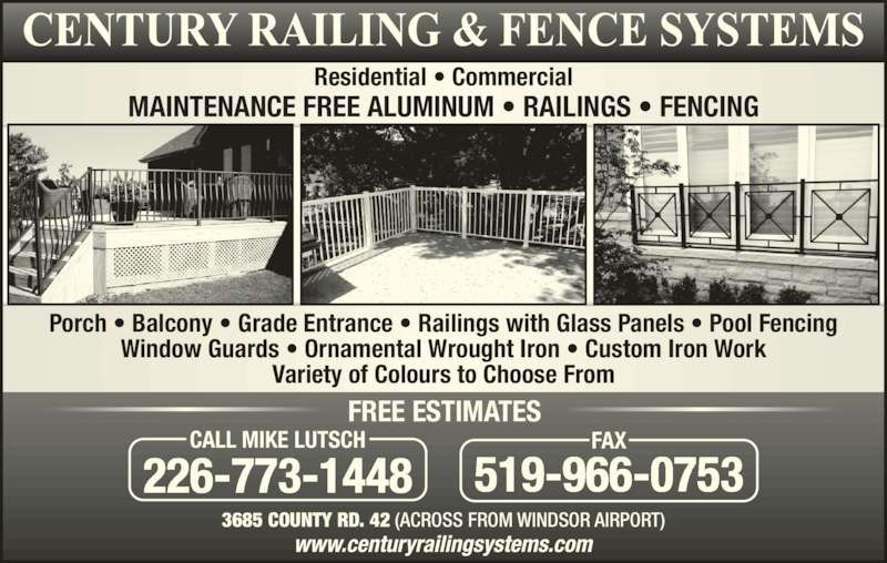 Century Railing Systems Inc (519-966-3006) - Display Ad - Residential ? Commercial Porch ? Balcony ? Grade Entrance ? Railings with Glass Panels ? Pool Fencing Window Guards ? Ornamental Wrought Iron ? Custom Iron Work Variety of Colours to Choose From 3685 COUNTY RD. 42 (ACROSS FROM WINDSOR AIRPORT) 226-773-1448 CALL MIKE LUTSCH 519-966-0753 FAX FREE ESTIMATES MAINTENANCE FREE ALUMINUM ? RAILINGS ? FENCING