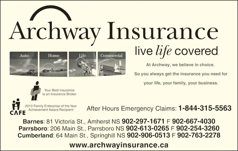 Archway Insurance-Barnes (902-667-0800) - Display Ad - life Archway Insurance live covered At Archway, we believe in choice.  So you always get the insurance you need for your life, your family, your business. www.archwayinsurance.ca Your Best Insurance Is an Insurance Broker 2013 Family Enterprise of the Year Achievement Award Recipient After Hours Emergency Claims: 1-844-315-5563 Barnes: 81 Victoria St., Amherst NS 902-297-1671 F 902-667-4030 Parrsboro: 206 Main St., Parrsboro NS 902-613-0265 F 902-254-3260 Cumberland: 64 Main St., Springhill NS 902-906-0513 F 902-763-2278