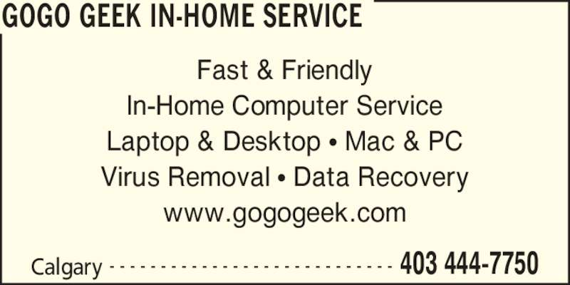 GoGo Geek In-Home Service (403-444-7750) - Display Ad - www.gogogeek.com Calgary 403 444-7750- - - - - - - - - - - - - - - - - - - - - - - - - - - - Fast & Friendly In-Home Computer Service Laptop & Desktop ? Mac & PC Virus Removal ? Data Recovery GOGO GEEK IN-HOME SERVICE