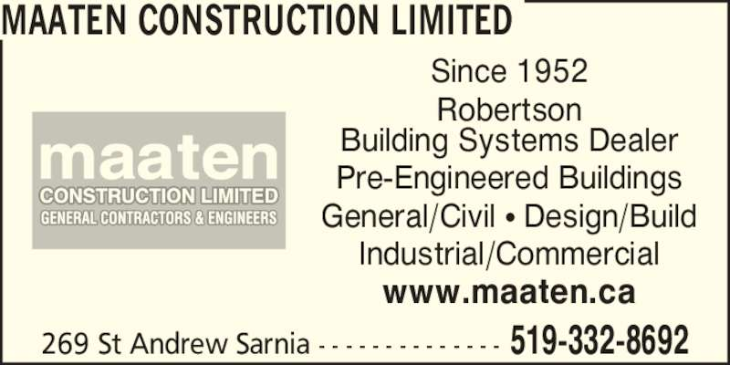 Maaten Construction Limited (519-332-8692) - Display Ad - 269 St Andrew Sarnia - - - - - - - - - - - - - - 519-332-8692 MAATEN CONSTRUCTION LIMITED Since 1952 Robertson Building Systems Dealer Pre-Engineered Buildings General/Civil ? Design/Build Industrial/Commercial www.maaten.ca