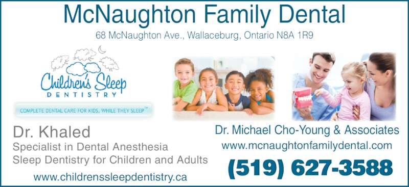 McNaughton Family Dental (519-627-3588) - Display Ad - McNaughton Family Dental 68 McNaughton Ave., Wallaceburg, Ontario N8A 1R9 www.childrenssleepdentistry.ca Dr. Khaled Specialist in Dental Anesthesia Sleep Dentistry for Children and Adults www.mcnaughtonfamilydental.com Dr. Michael Cho-Young & Associates  (519) 627-3588