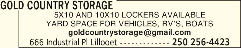 Gold Country Storage (250-256-4423) - Display Ad - 250 256-4423666 Industrial Pl Lillooet - - - - - - - - - - - - - 5X10 AND 10X10 LOCKERS AVAILABLE YARD SPACE FOR VEHICLES, RV?S, BOATS GOLD COUNTRY STORAGE