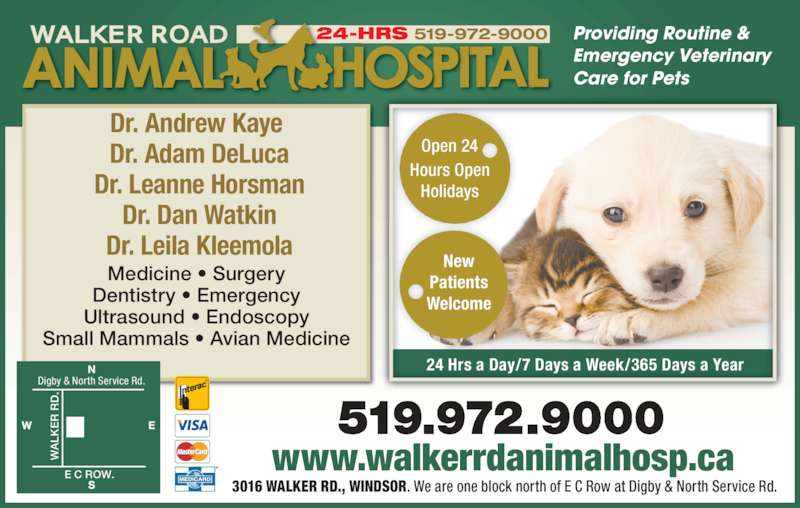 Walker Road Animal Hospital (519-972-9000) - Display Ad - 24-HRS 519-972-9000 24 Hrs a Day/7 Days a Week/365 Days a Year Open 24 Hours Open Holidays New Patients Welcome Dr. Andrew Kaye  Dr. Adam DeLuca Dr. Leanne Horsman Dr. Dan Watkin Dr. Leila Kleemola Medicine ? Surgery Dentistry ? Emergency Ultrasound ? Endoscopy Small Mammals ? Avian Medicine Providing Routine & Emergency Veterinary Care for Pets www.walkerrdanimalhosp.ca 3016 WALKER RD., WINDSOR. We are one block north of E C Row at Digby & North Service Rd.  R .  E C ROW.  Digby & North Service Rd.