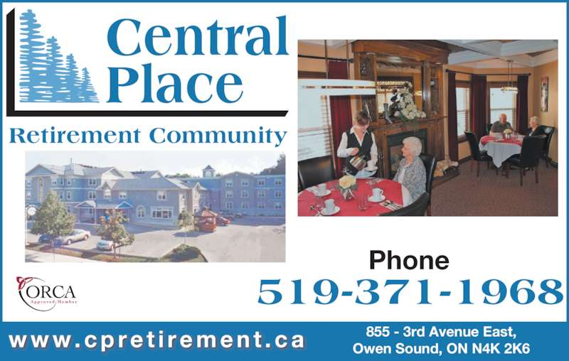 Central Place Retirement Community (519-371-1968) - Display Ad - 519-371-1968 Central Place Phone w w w . c p r e t i r e m e n t . c a Retirement Community 855 - 3rd Avenue East, Owen Sound, ON N4K 2K6