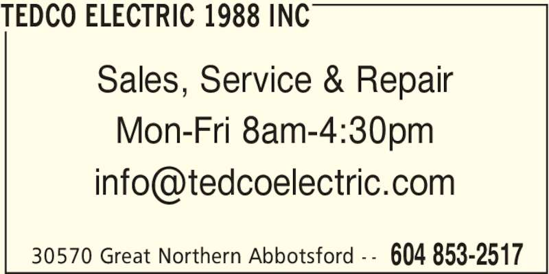 Tedco Electric (1988) Inc (604-853-2517) - Display Ad - 604 853-251730570 Great Northern Abbotsford - - Sales, Service & Repair Mon-Fri 8am-4:30pm TEDCO ELECTRIC 1988 INC