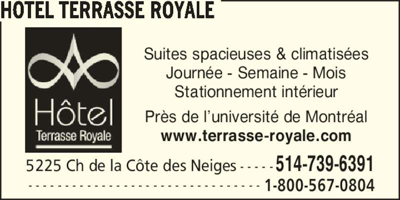 Hôtel Terrasse Royale (514-739-6391) - Annonce illustrée======= - www.terrasse-royale.com Suites spacieuses & climatis?es Journ?e - Semaine - Mois Stationnement int?rieur Pr?s de l?universit? de Montr?al 5225 Ch de la C?te des Neiges - - - - -514-739-6391 HOTEL TERRASSE ROYALE - - - - - - - - - - - - - - - - - - - - - - - - - - - - - - - - 1-800-567-0804