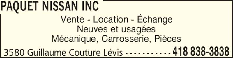 Paquet Nissan Inc (418-838-3838) - Annonce illustrée======= - PAQUET NISSAN INC Vente - Location - ?change Neuves et usag?es M?canique, Carrosserie, Pi?ces 3580 Guillaume Couture L?vis - - - - - - - - - - - 418 838-3838