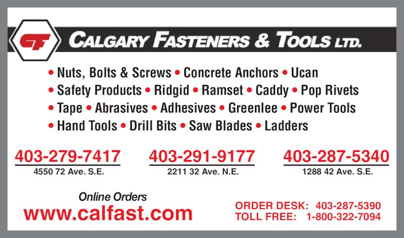 Calgary Fasteners & Tools Ltd (403-287-5340) - Display Ad - 403-291-9177 2211 32 Ave. N.E. 403-287-5340 1288 42 Ave. S.E. ORDER DESK: 403-287-5390 TOLL FREE: 1-800-322-7094 Online Orders www.calfast.com ? Nuts, Bolts & Screws ? Concrete Anchors ? Ucan ? Safety Products ? Ridgid ? Ramset ? Caddy ? Pop Rivets ? Tape ? Abrasives ? Adhesives ? Greenlee ? Power Tools ? Hand Tools ? Drill Bits ? Saw Blades ? Ladders  403-279-7417 4550 72 Ave. S.E.