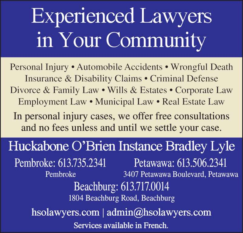 Huckabone O'Brien Instance Bradley Lyle (613-735-2341) - Display Ad - Insurance & Disability Claims ? Criminal Defense Divorce & Family Law ? Wills & Estates ? Corporate Law Personal Injury ? Automobile Accidents ? Wrongful Death Employment Law ? Municipal Law ? Real Estate Law In personal injury cases, we offer free consultations and no fees unless and until we settle your case. Beachburg: 613.717.0014 1804 Beachburg Road, Beachburg Pembroke: 613.735.2341 Pembroke Petawawa: 613.506.2341 3407 Petawawa Boulevard, Petawawa